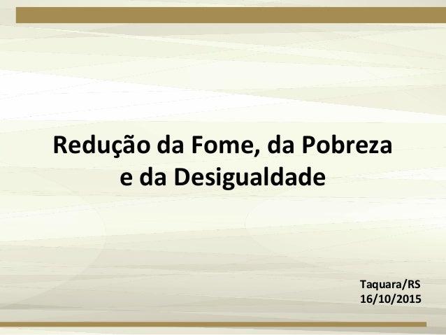 Redução da Fome, da Pobreza e da Desigualdade Taquara/RS 16/10/2015