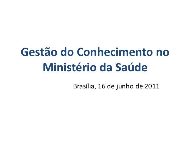 Gestão do Conhecimento no    Ministério da Saúde        Brasília, 16 de junho de 2011