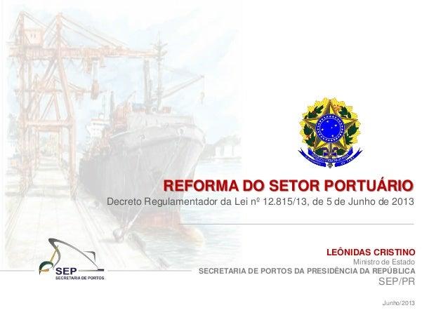 LEÔNIDAS CRISTINO Ministro de Estado SECRETARIA DE PORTOS DA PRESIDÊNCIA DA REPÚBLICA SEP/PR Junho/2013 REFORMA DO SETOR P...