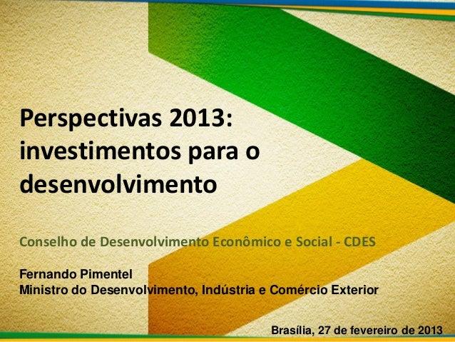 Perspectivas 2013:investimentos para odesenvolvimentoConselho de Desenvolvimento Econômico e Social - CDESFernando Pimente...