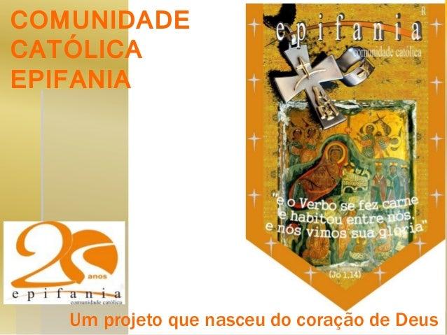 COMUNIDADE CATÓLICA EPIFANIA  Um projeto que nasceu do coração de Deus