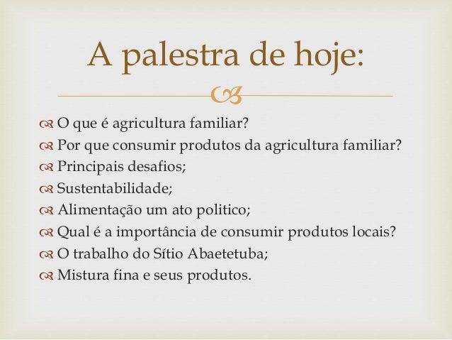   O que é agricultura familiar?  Por que consumir produtos da agricultura familiar?  Principais desafios;  Sustentabi...