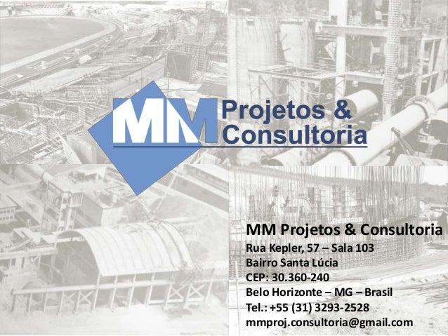 MM Projetos & Consultoria Rua Kepler, 57 – Sala 103 Bairro Santa Lúcia CEP: 30.360-240 Belo Horizonte – MG – Brasil Tel.: ...