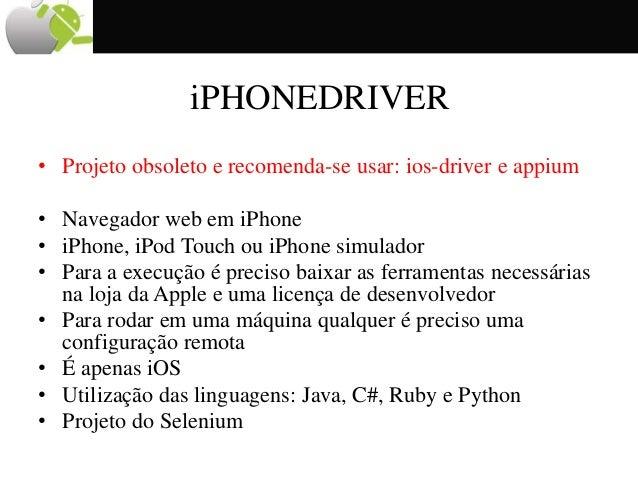 iPHONEDRIVER • Projeto obsoleto e recomenda-se usar: ios-driver e appium • Navegador web em iPhone • iPhone, iPod Touch ou...