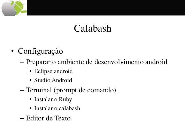 Calabash • Configuração – Preparar o ambiente de desenvolvimento android • Eclipse android • Studio Android – Terminal (pr...