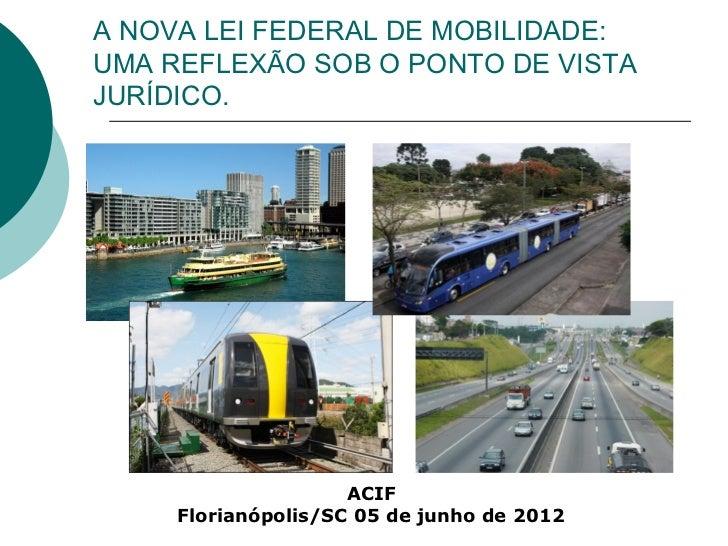 A NOVA LEI FEDERAL DE MOBILIDADE:UMA REFLEXÃO SOB O PONTO DE VISTAJURÍDICO.                     ACIF     Florianópolis/SC ...