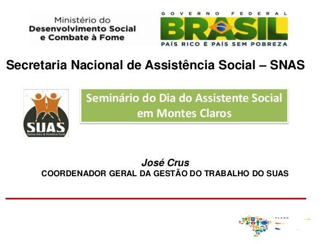 José CrusCOORDENADOR GERAL DA GESTÃO DO TRABALHO DO SUASSecretaria Nacional de Assistência Social – SNASSeminário do Dia d...