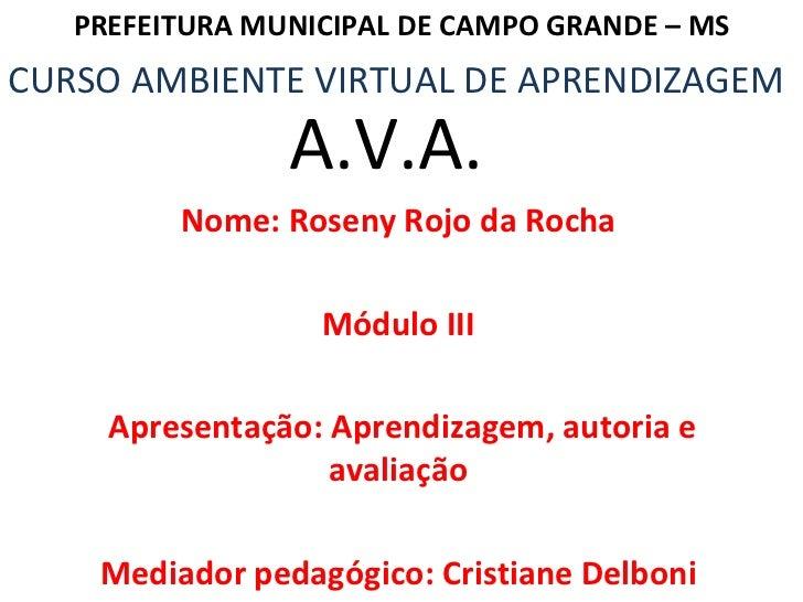 Nome: Roseny Rojo da Rocha Módulo III Apresentação: Aprendizagem, autoria e avaliação Mediador pedagógico: Cristiane Delbo...