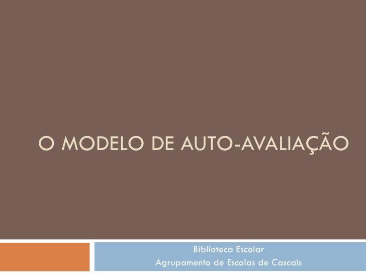O MODELO DE AUTO-AVALIAÇÃO Biblioteca Escolar Agrupamento de Escolas de Cascais