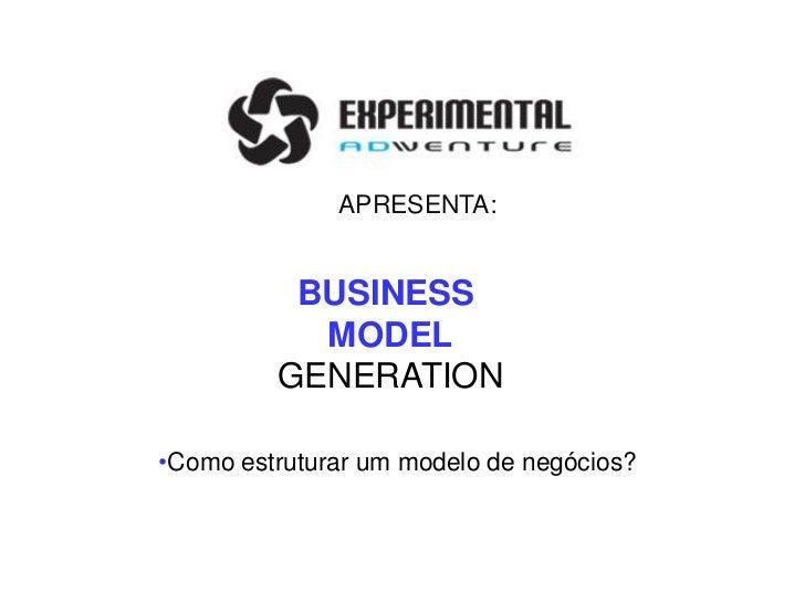 APRESENTA:          BUSINESS           MODEL         GENERATION•Como estruturar um modelo de negócios?