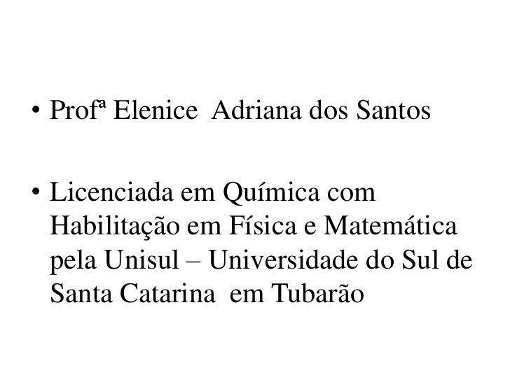 • Profª Elenice Adriana dos Santos• Licenciada em Química com  Habilitação em Física e Matemática  pela Unisul – Universid...