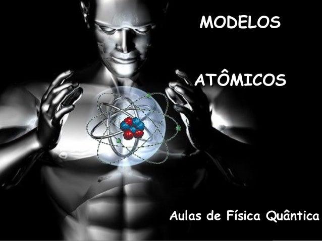 MODELOSMODELOS ATÔMICOSATÔMICOS Aulas de Física QuânticaAulas de Física Quântica