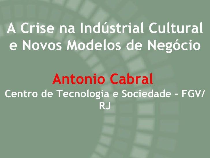 A Crise na Indústrial Cultural e Novos Modelos de Negócio Antonio Cabral   Centro de Tecnologia e Sociedade – FGV/RJ