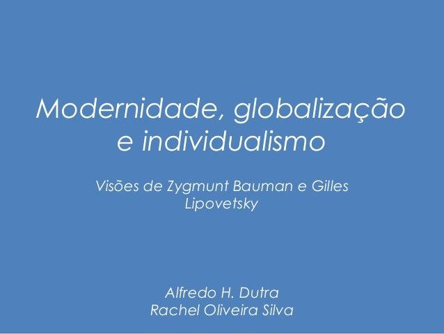 Modernidade, globalização  e individualismo  Visões de Zygmunt Bauman e Gilles  Lipovetsky  Alfredo H. Dutra  Rachel Olive...