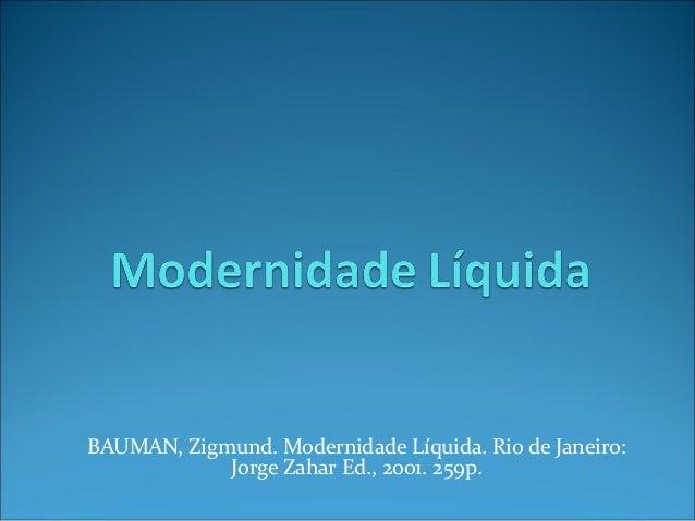 BAUMAN, Zigmund. Modernidade Líquida. Rio de Janeiro:  Jorge Zahar Ed., 2001. 259p.
