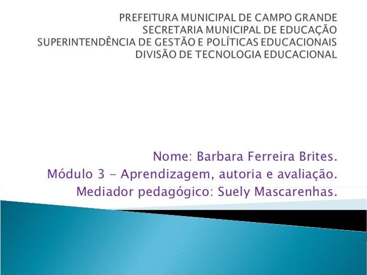 Nome: Barbara Ferreira Brites. Módulo 3 - Aprendizagem, autoria e avaliação. Mediador pedagógico: Suely Mascarenhas.