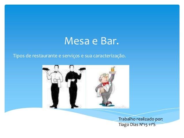 Mesa e Bar. Tipos de restaurante e serviços e sua caracterização.  Trabalho realizado por: Tiago Dias Nº15 11ºS