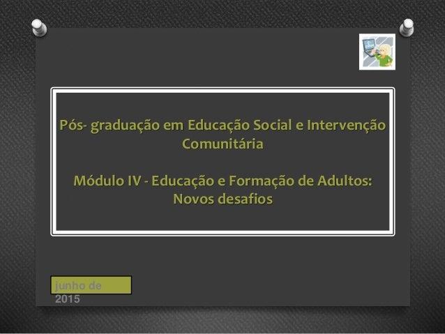 Pós- graduação em Educação Social e Intervenção Comunitária Módulo IV - Educação e Formação de Adultos: Novos desafios jun...