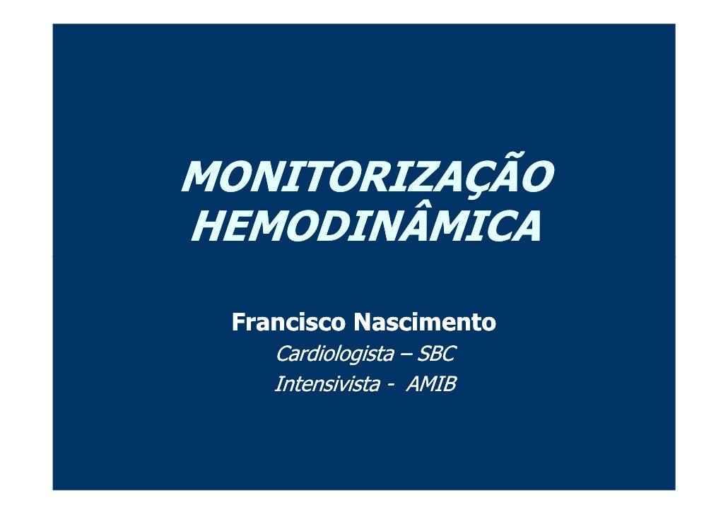 MONITORIZAÇÃO HEMODINÂMICA   Francisco Nascimento     Cardiologista – SBC     Intensivista - AMIB