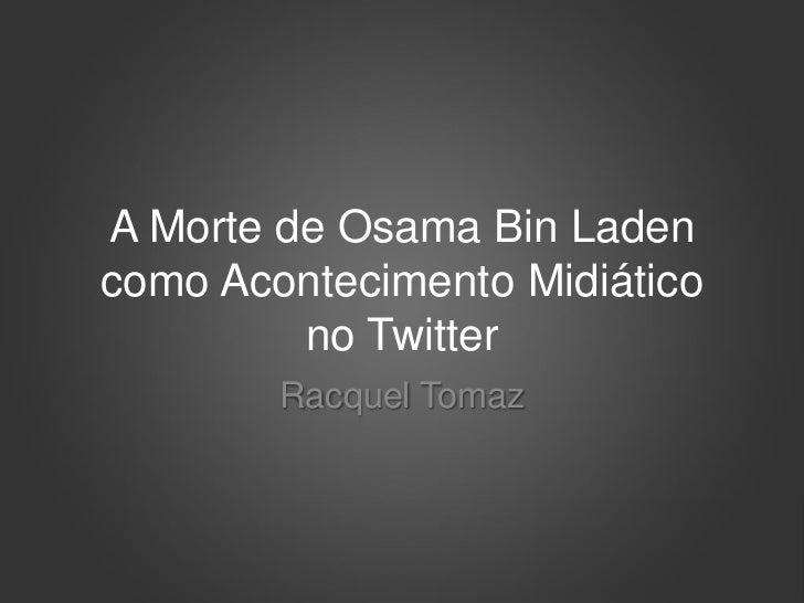 A Morte de Osama Bin Ladencomo Acontecimento Midiático         no Twitter        Racquel Tomaz