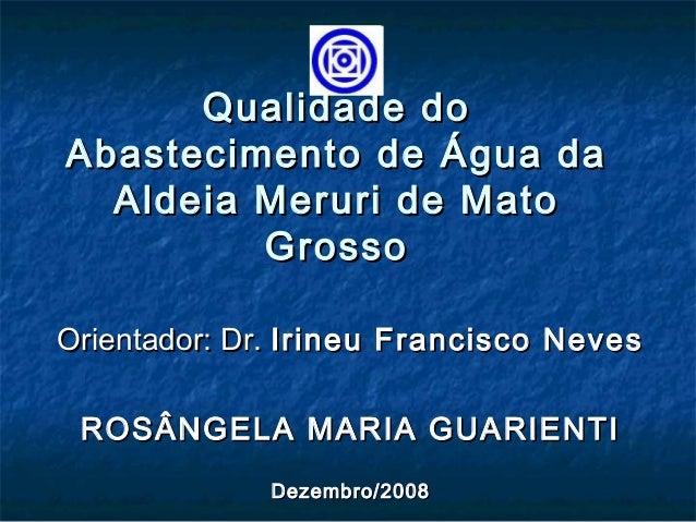 Qualidade doQualidade do Abastecimento de Água daAbastecimento de Água da Aldeia Meruri de MatoAldeia Meruri de Mato Gross...