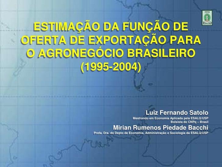 ESTIMAÇÃO DA FUNÇÃO DE OFERTA DE EXPORTAÇÃO PARA O AGRONEGÓCIO BRASILEIRO(1995-2004)<br />Luiz Fernando Satolo<br />Mestra...