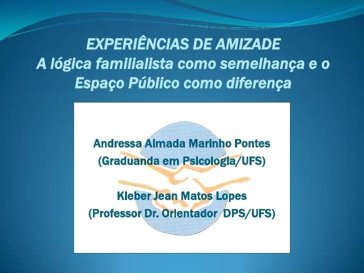 EXPERIÊNCIAS DE AMIZADEA lógica familialista como semelhança e o      Espaço Público como diferença       Andressa Almada ...