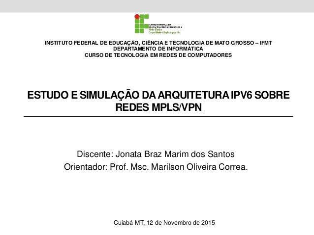 ESTUDO E SIMULAÇÃO DAARQUITETURA IPV6 SOBRE REDES MPLS/VPN Discente: Jonata Braz Marim dos Santos Orientador: Prof. Msc. M...
