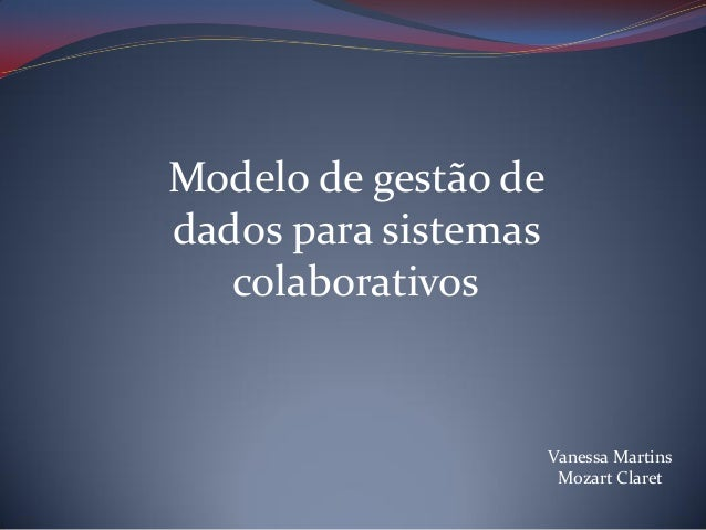 Modelo de gestão de dados para sistemas colaborativos  Vanessa Martins Mozart Claret