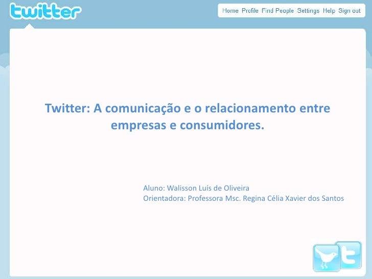 Twitter: A comunicação e o relacionamento entre empresas e consumidores.<br />Aluno: WalissonLuís de Oliveira<br />Orienta...