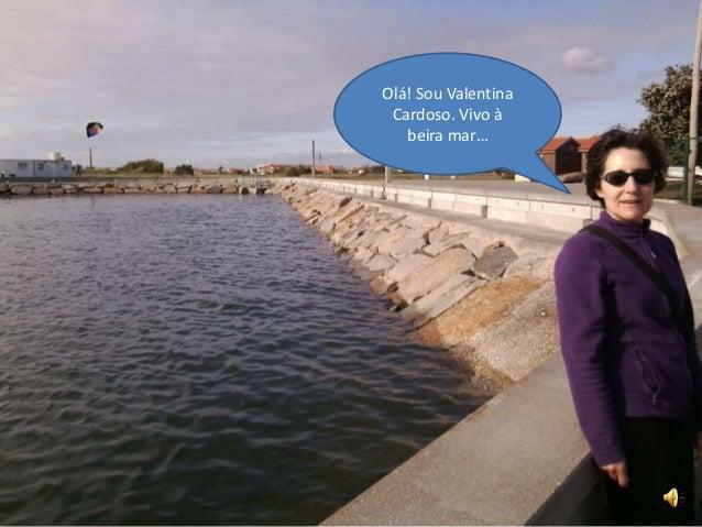 Olá! Sou Valentina Cardoso. Vivo à beira mar…