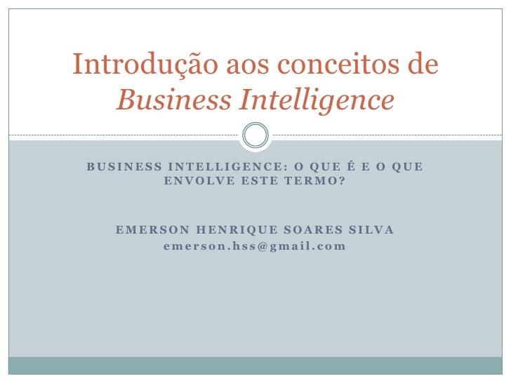 BUSINESS INTELLIGENCE: O que é e o que envolve este termo?<br />Emerson henrique soares silva<br />emerson.hss@gmail.com<b...
