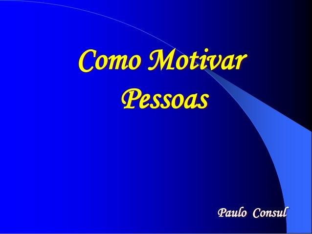 Como Motivar  Paulo Consul  Pessoas