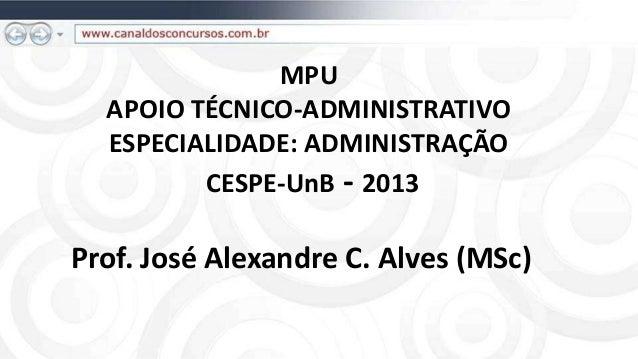 MPU  APOIO TÉCNICO-ADMINISTRATIVO  ESPECIALIDADE: ADMINISTRAÇÃO         CESPE-UnB - 2013Prof. José Alexandre C. Alves (MSc)
