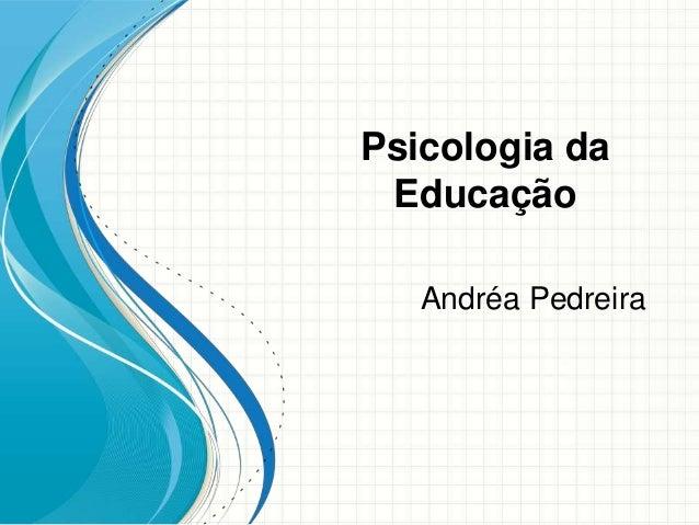 Psicologia daEducaçãoAndréa Pedreira