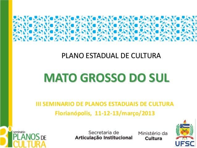 PLANO ESTADUAL DE CULTURA  MATO GROSSO DO SULIII SEMINARIO DE PLANOS ESTADUAIS DE CULTURA       Florianópolis, 11-12-13/ma...