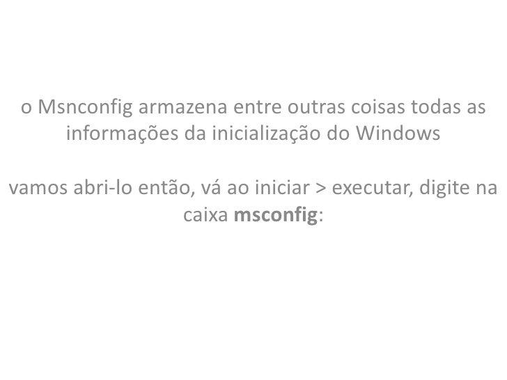 o Msnconfig armazena entre outras coisas todas as     informações da inicialização do Windowsvamos abri-lo então, vá ao in...