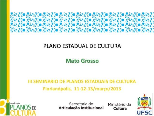 PLANO ESTADUAL DE CULTURA               Mato GrossoIII SEMINARIO DE PLANOS ESTADUAIS DE CULTURA       Florianópolis, 11-12...