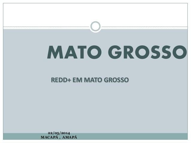 MATO GROSSO REDD+ EM MATO GROSSO 22/05/2014 MACAPÁ , AMAPÁ