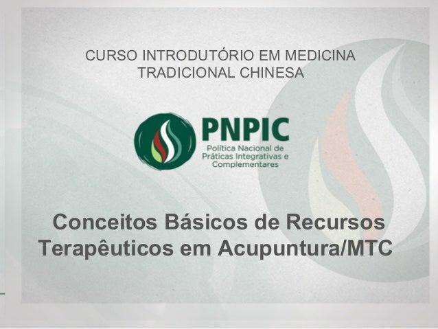 Conceitos Básicos de Recursos Terapêuticos em Acupuntura/MTC CURSO INTRODUTÓRIO EM MEDICINA TRADICIONAL CHINESA