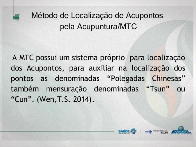 Método de Localização de Acupontos pela Acupuntura/MTC  A MTC possui um sistema próprio para localização dos Acupontos, p...