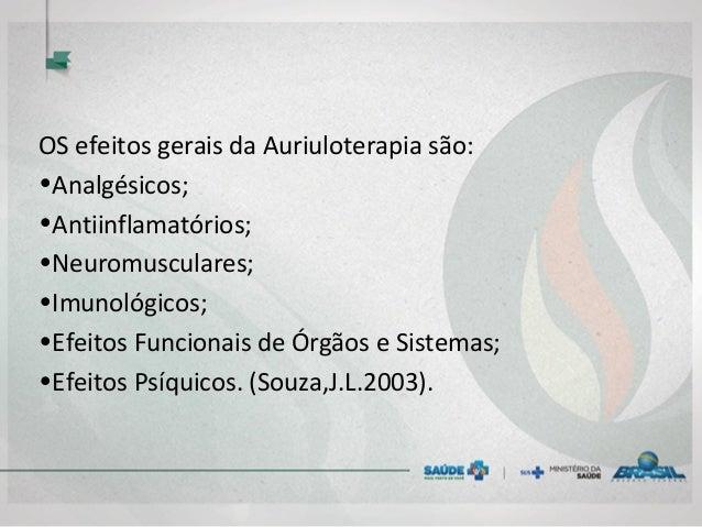 OS efeitos gerais da Auriuloterapia são: •Analgésicos; •Antiinflamatórios; •Neuromusculares; •Imunológicos; •Efeitos Funci...