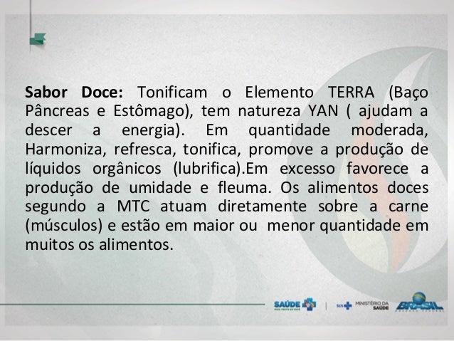 Sabor Doce: Tonificam o Elemento TERRA (Baço Pâncreas e Estômago), tem natureza YAN ( ajudam a descer a energia). Em quant...