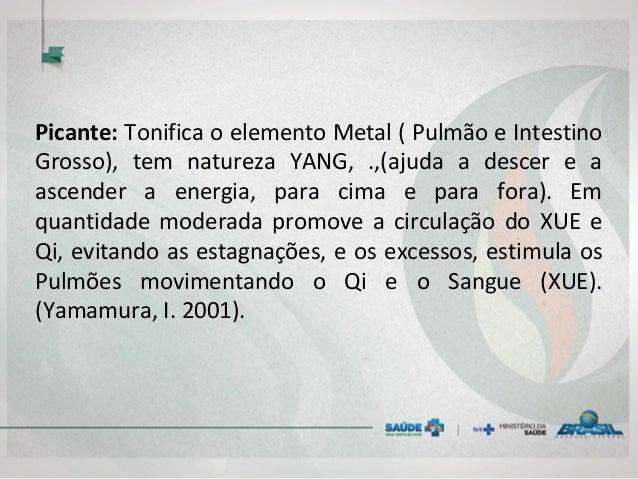 Picante: Tonifica o elemento Metal ( Pulmão e Intestino Grosso), tem natureza YANG, .,(ajuda a descer e a ascender a energ...