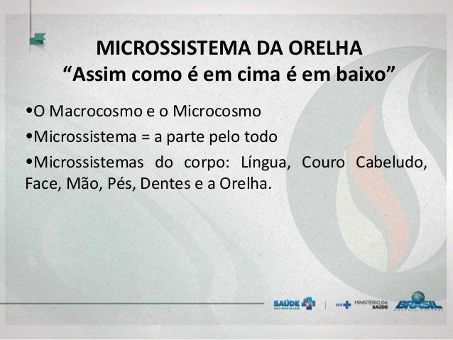 """MICROSSISTEMA DA ORELHA """"Assim como é em cima é em baixo"""" •O Macrocosmo e o Microcosmo •Microssistema = a parte pelo todo ..."""