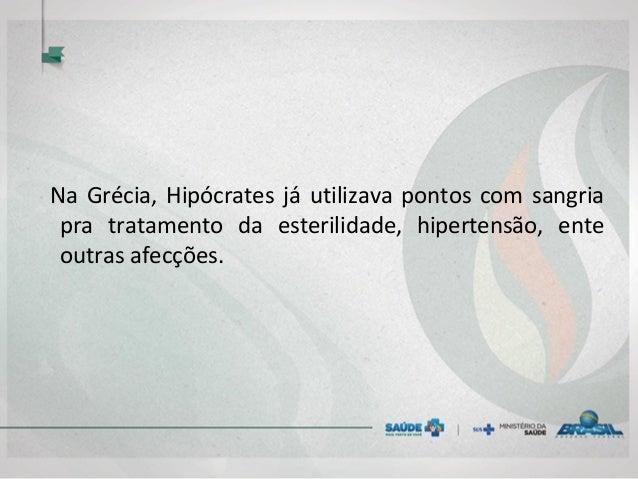 Na Grécia, Hipócrates já utilizava pontos com sangria pra tratamento da esterilidade, hipertensão, ente outras afecções.