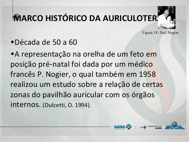 MARCO HISTÓRICO DA AURICULOTERAPIA Figura 18: Paul Nogier •Década de 50 a 60 •A representação na orelha de um feto em posi...
