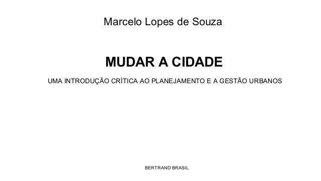 Marcelo Lopes de Souza  MUDAR A CIDADE UMA INTRODUÇÃO CRÍTICA AO PLANEJAMENTO E A GESTÃO URBANOS  BERTRAND BRASIL