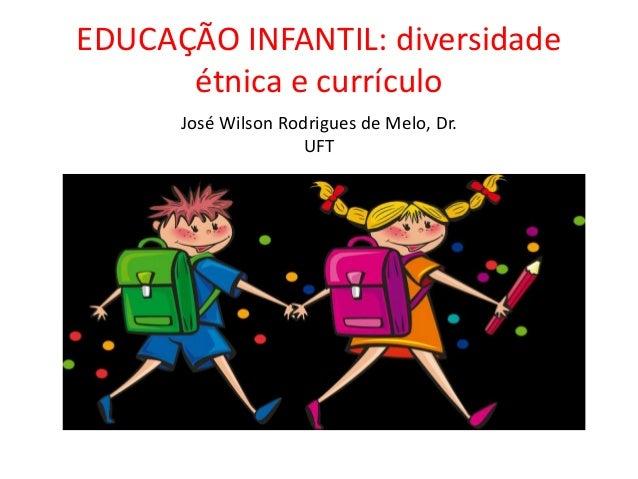 EDUCAÇÃO INFANTIL: diversidade étnica e currículo José Wilson Rodrigues de Melo, Dr. UFT