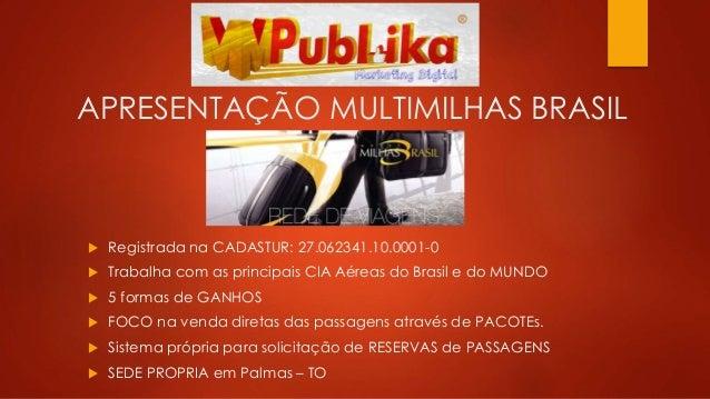 APRESENTAÇÃO MULTIMILHAS BRASIL  Registrada na CADASTUR: 27.062341.10.0001-0  Trabalha com as principais CIA Aéreas do B...